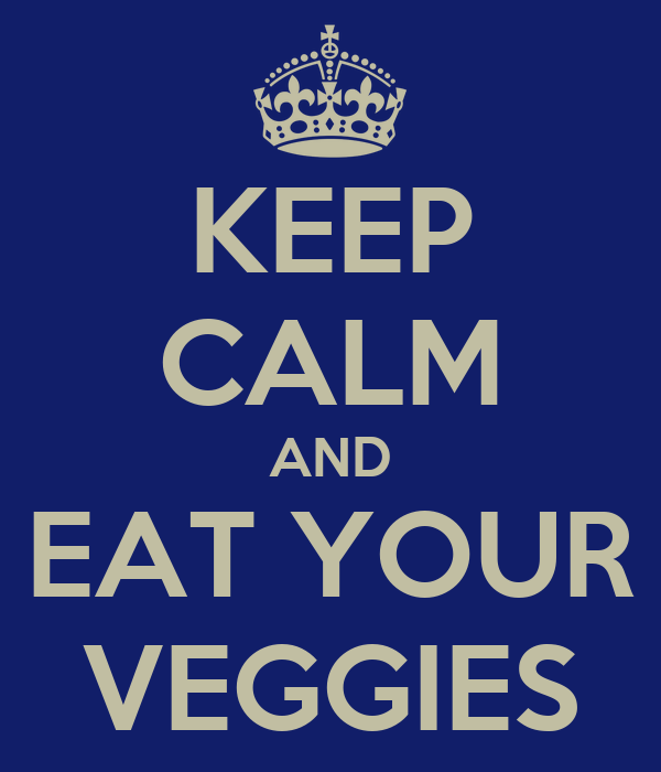 KEEP CALM AND EAT YOUR VEGGIES