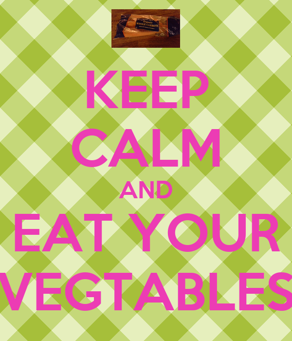 KEEP CALM AND EAT YOUR VEGTABLES