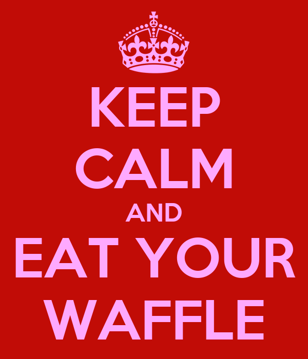 KEEP CALM AND EAT YOUR WAFFLE