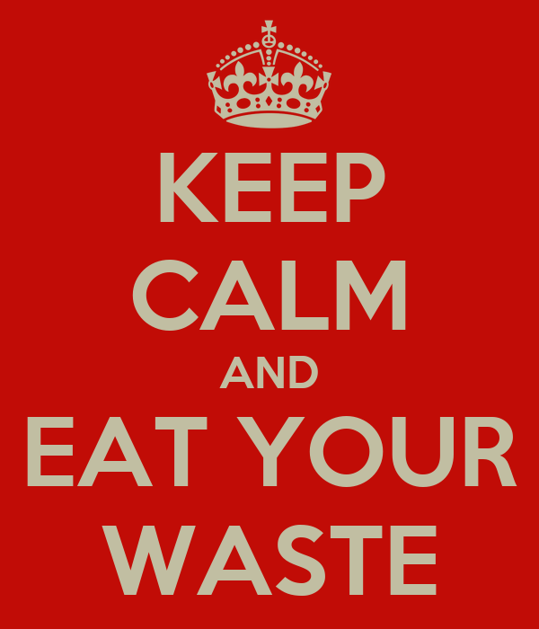 KEEP CALM AND EAT YOUR WASTE