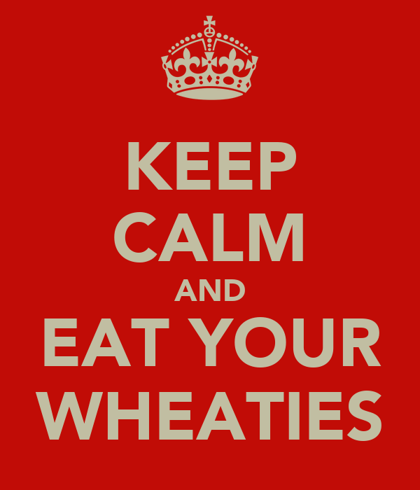KEEP CALM AND EAT YOUR WHEATIES
