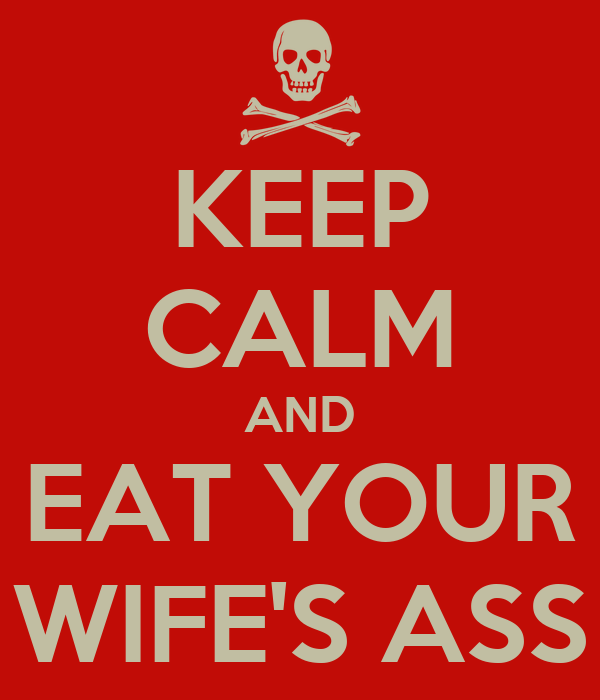 KEEP CALM AND EAT YOUR WIFE'S ASS