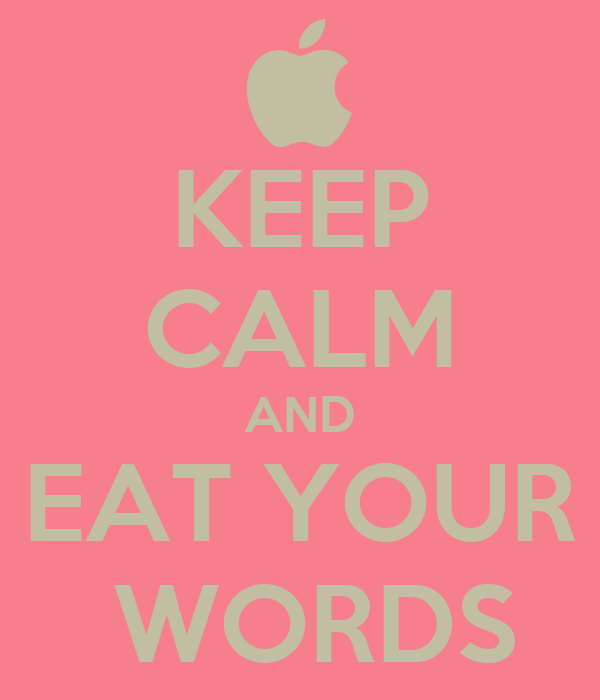 KEEP CALM AND EAT YOUR  WORDS