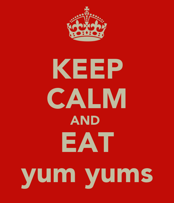 KEEP CALM AND  EAT yum yums