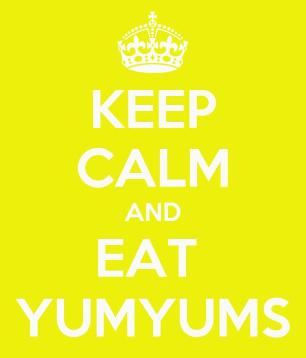 KEEP CALM AND EAT  YUMYUMS