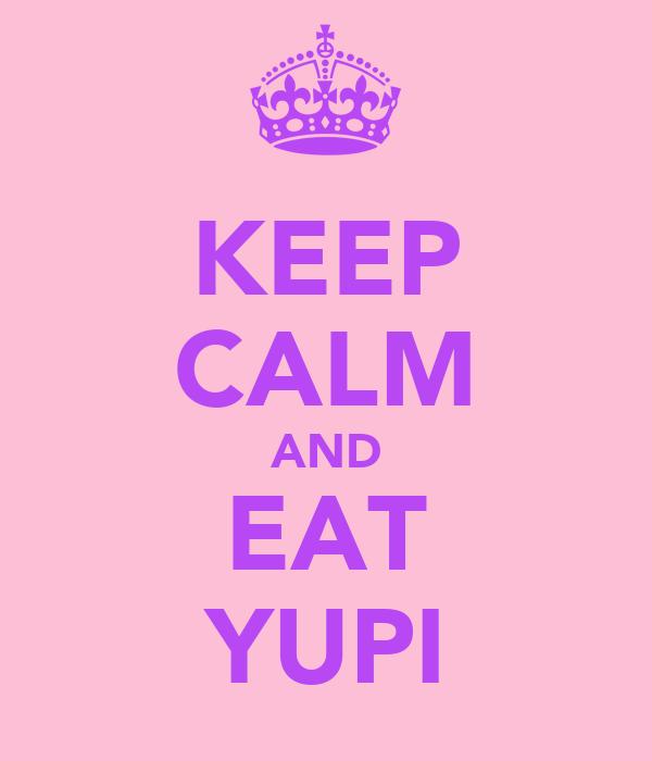 KEEP CALM AND EAT YUPI