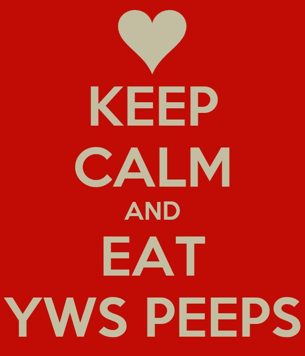 KEEP CALM AND EAT YWS PEEPS