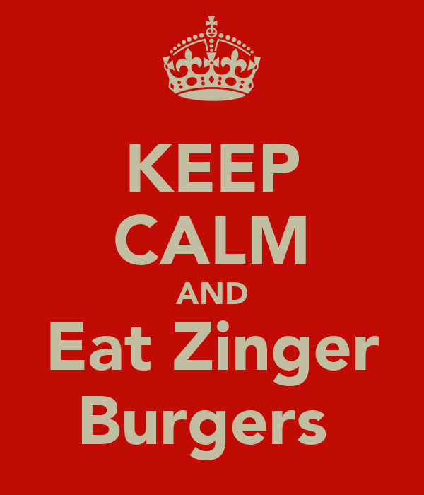 KEEP CALM AND Eat Zinger Burgers