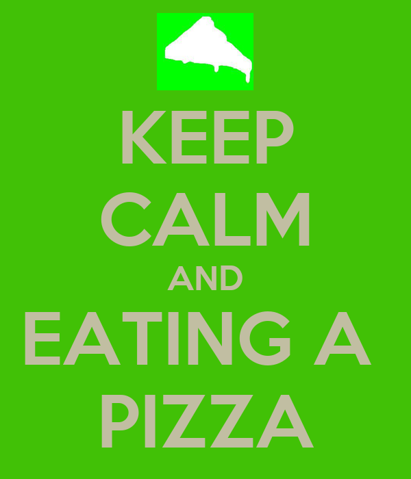 KEEP CALM AND EATING A  PIZZA