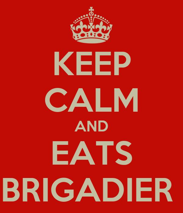 KEEP CALM AND EATS BRIGADIER