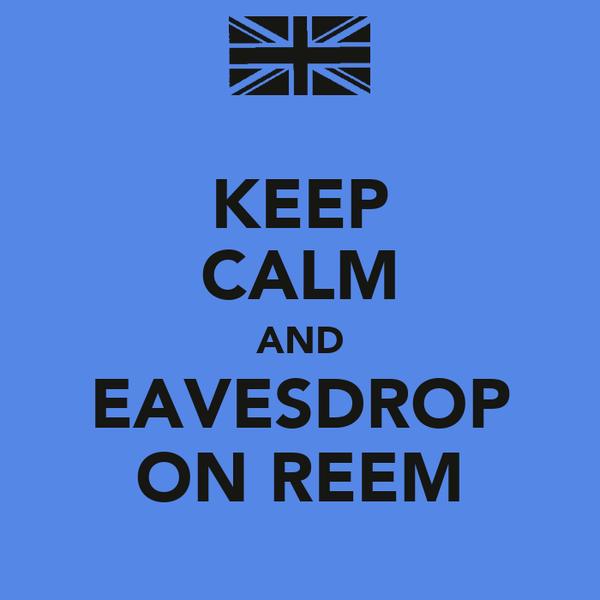 KEEP CALM AND EAVESDROP ON REEM