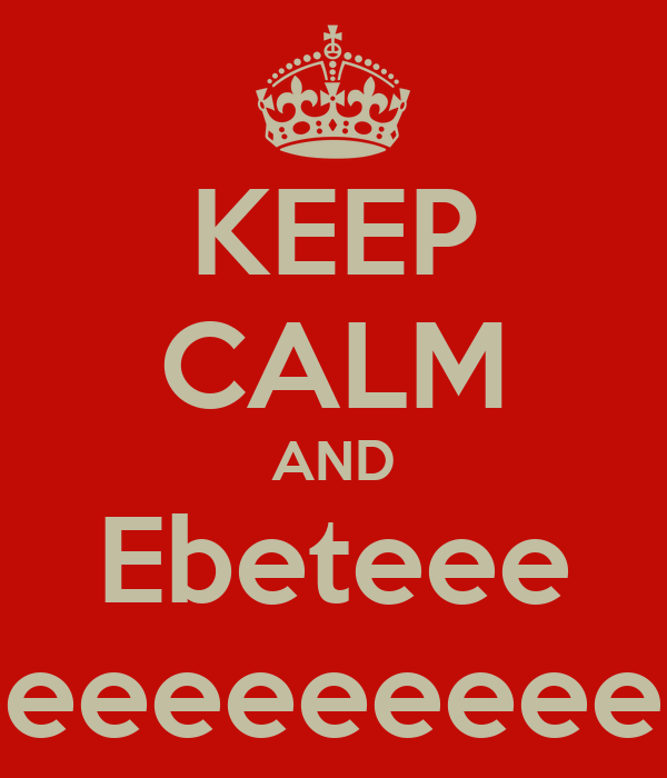 KEEP CALM AND Ebeteee eeeeeeeeeee