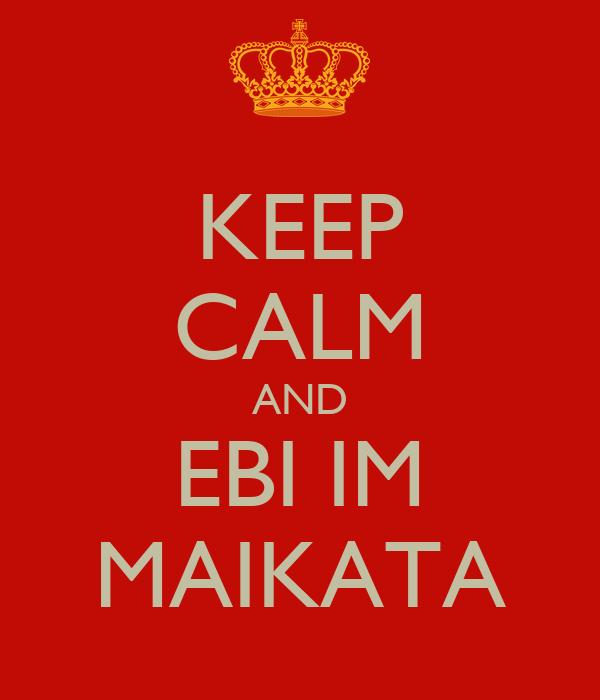 KEEP CALM AND EBI IM MAIKATA