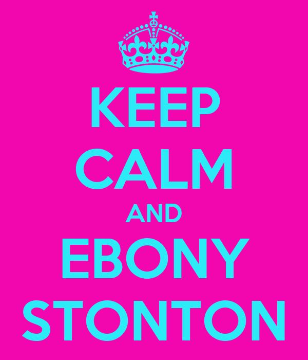 KEEP CALM AND EBONY STONTON