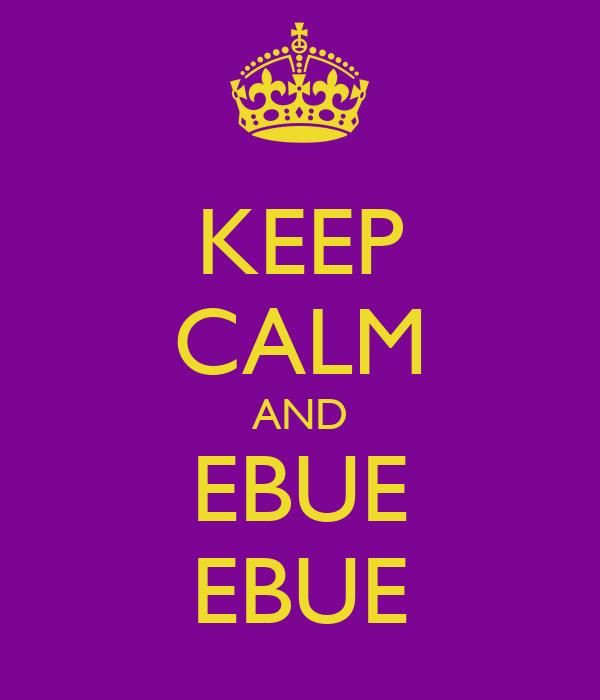 KEEP CALM AND EBUE EBUE