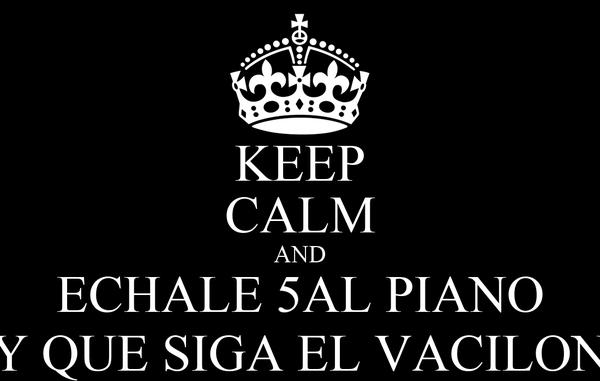 KEEP CALM AND ECHALE 5AL PIANO Y QUE SIGA EL VACILON