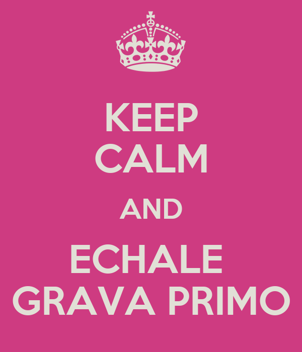 KEEP CALM AND ECHALE  GRAVA PRIMO