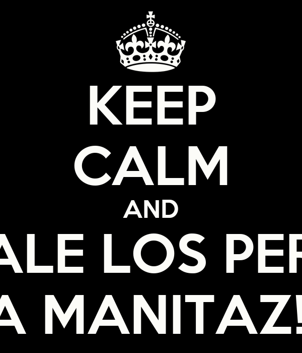 KEEP CALM AND ECHALE LOS PERROS A MANITAZ!!