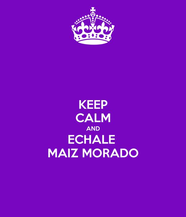 KEEP CALM AND ECHALE  MAIZ MORADO