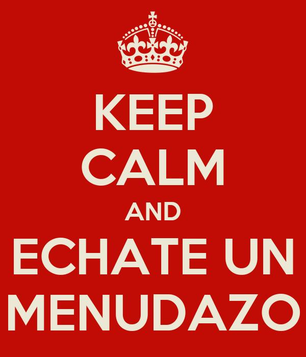 KEEP CALM AND ECHATE UN MENUDAZO