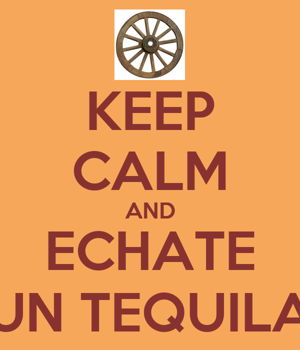 KEEP CALM AND ECHATE UN TEQUILA