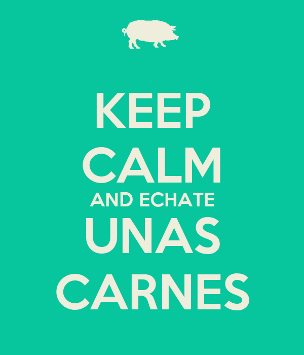 KEEP CALM AND ECHATE UNAS CARNES