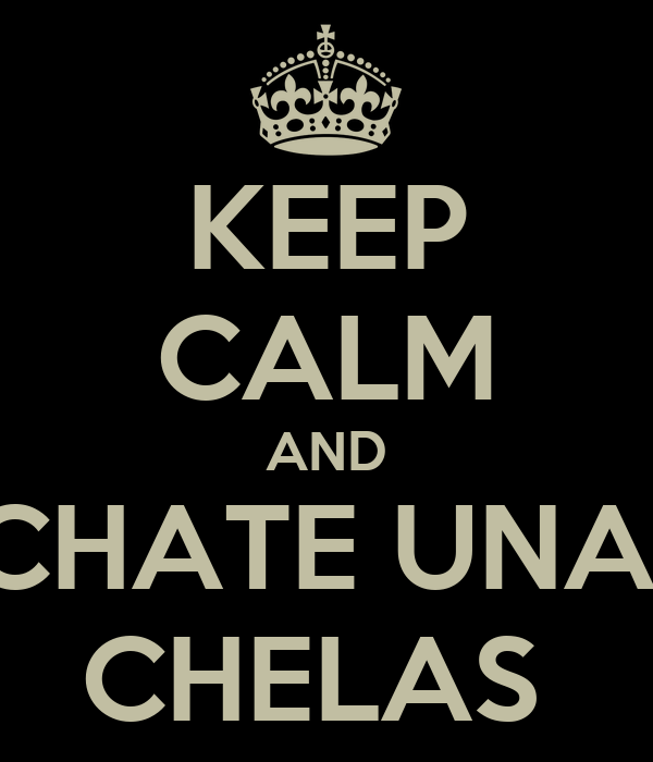 KEEP CALM AND ECHATE UNAS  CHELAS