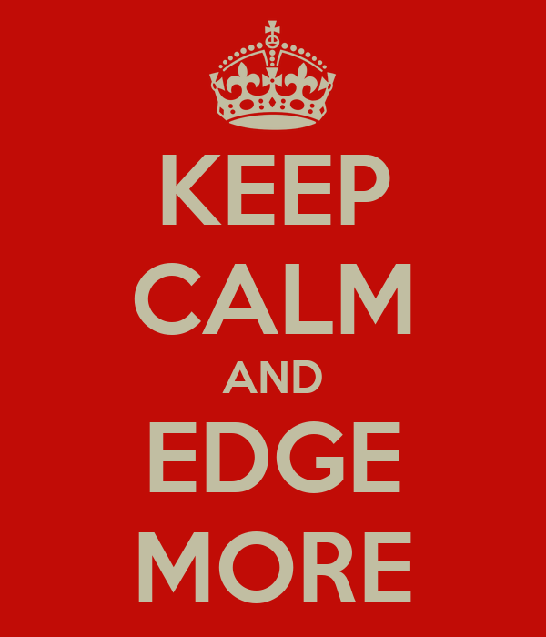 KEEP CALM AND EDGE MORE