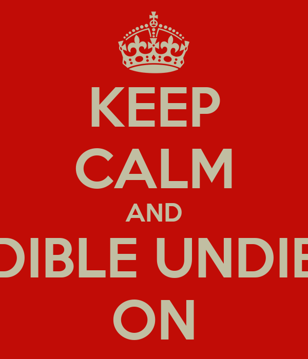 KEEP CALM AND EDIBLE UNDIES ON