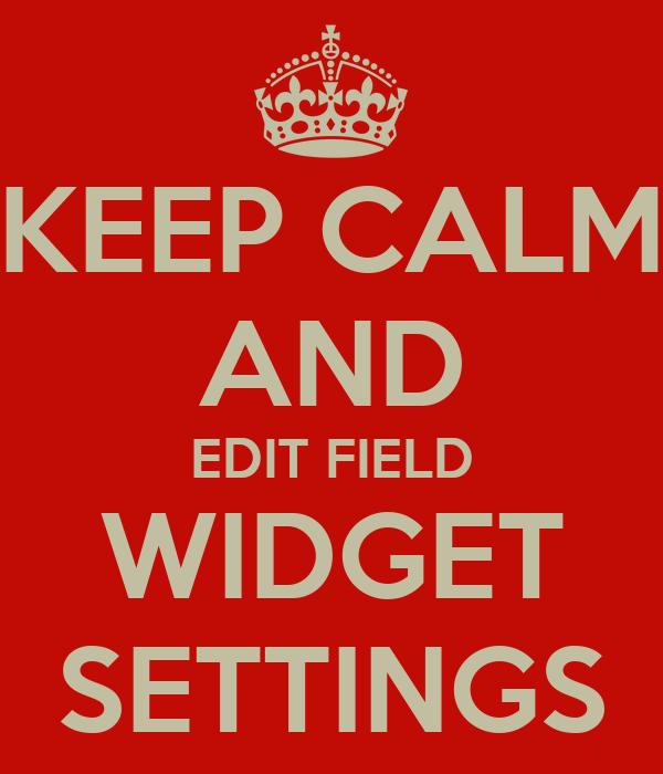 KEEP CALM AND EDIT FIELD WIDGET SETTINGS
