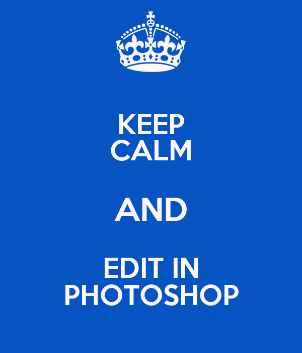 KEEP CALM AND EDIT IN PHOTOSHOP