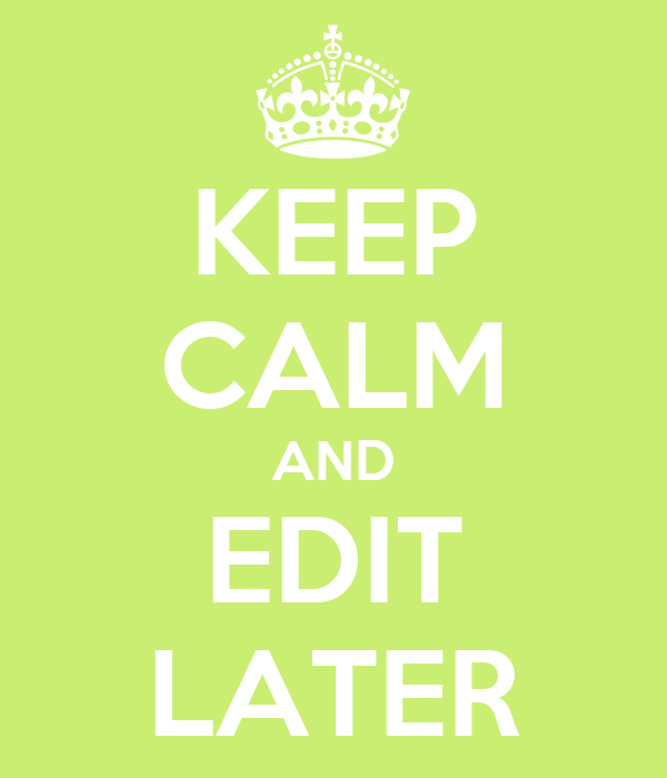 KEEP CALM AND EDIT LATER