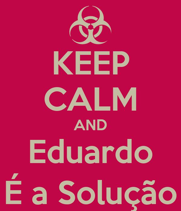 KEEP CALM AND Eduardo É a Solução