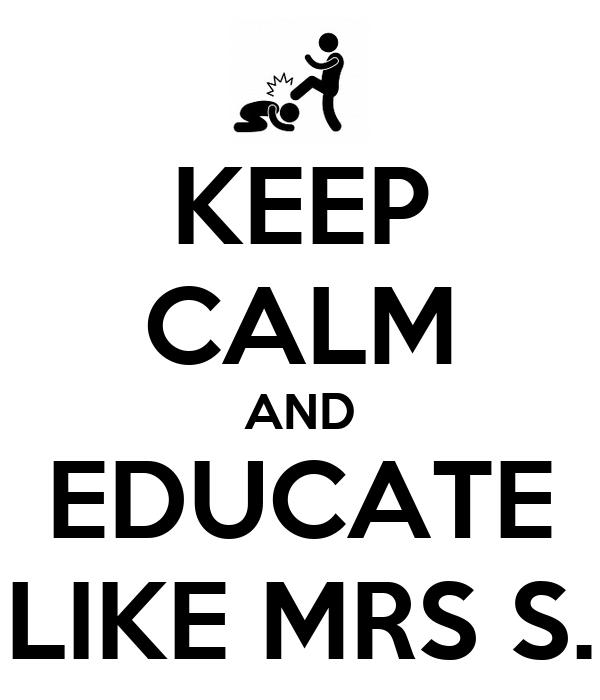 KEEP CALM AND EDUCATE LIKE MRS S.