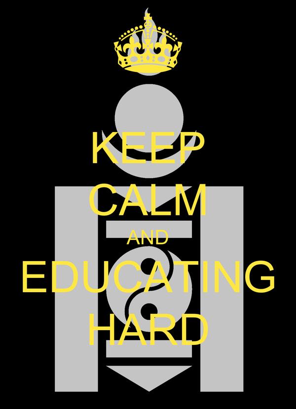 KEEP CALM AND EDUCATING HARD