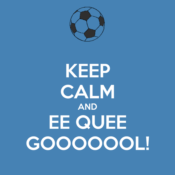 KEEP CALM AND EE QUEE GOOOOOOL!