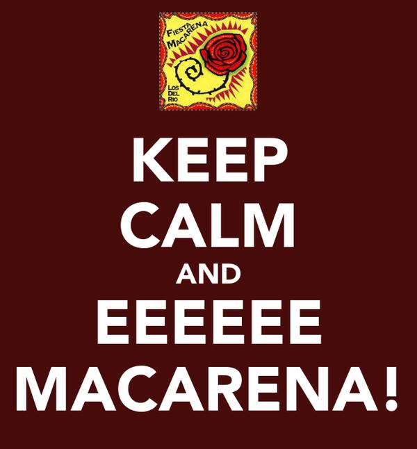 KEEP CALM AND EEEEEE MACARENA!