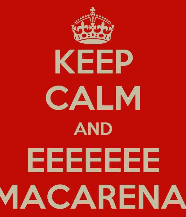 KEEP CALM AND EEEEEEE MACARENA!