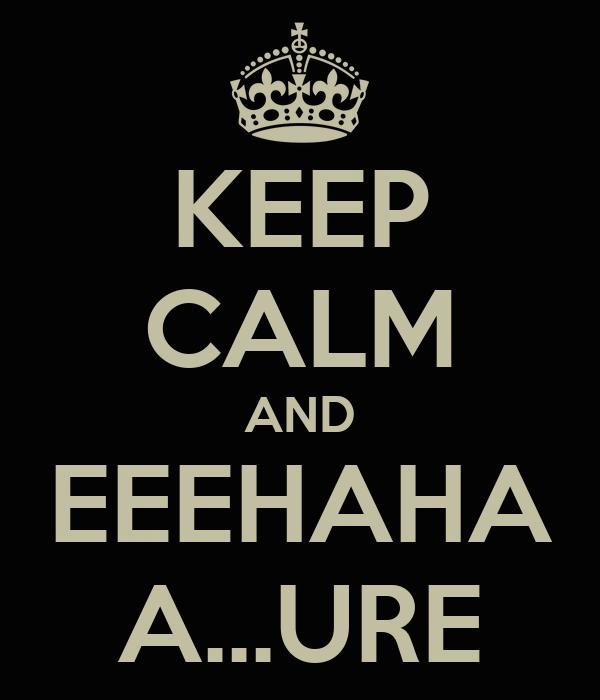 KEEP CALM AND EEEHAHA A...URE
