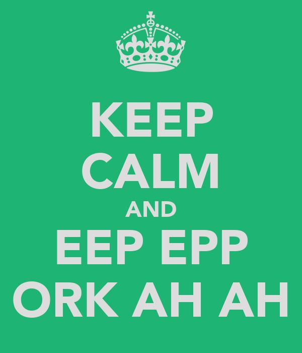 KEEP CALM AND EEP EPP ORK AH AH