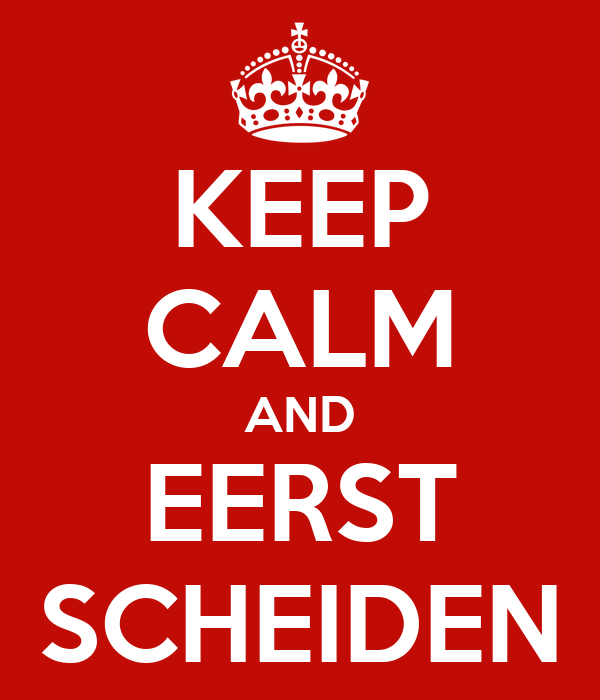 KEEP CALM AND EERST SCHEIDEN