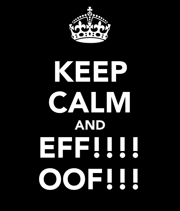 KEEP CALM AND EFF!!!! OOF!!!