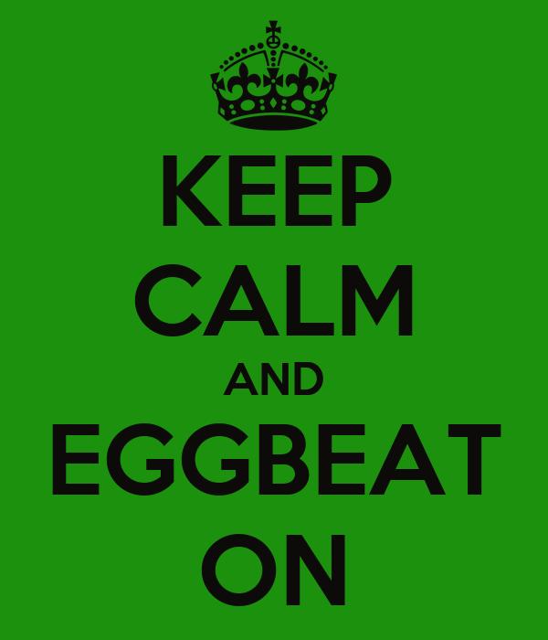 KEEP CALM AND EGGBEAT ON