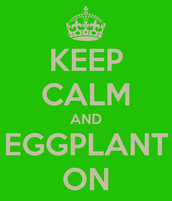 KEEP CALM AND EGGPLANT ON