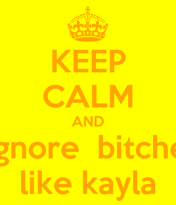 KEEP CALM AND egnore  bitches like kayla