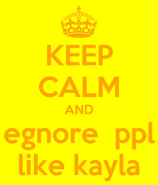 KEEP CALM AND egnore  ppl like kayla