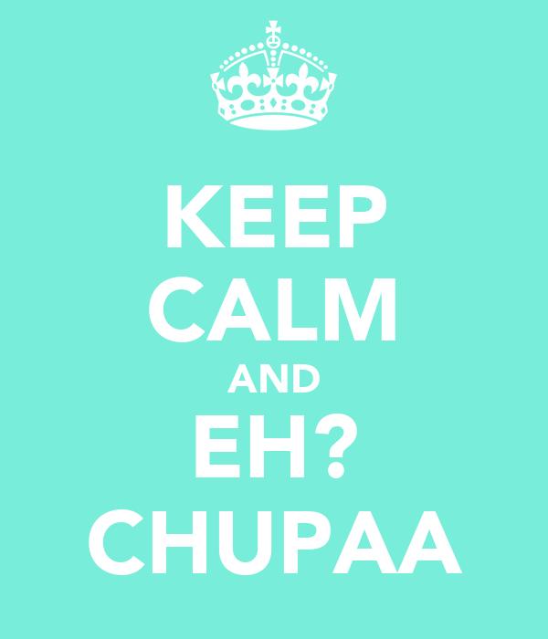 KEEP CALM AND EH? CHUPAA