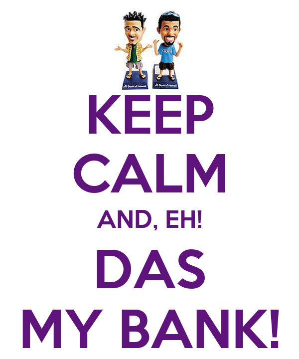 KEEP CALM AND, EH! DAS MY BANK!