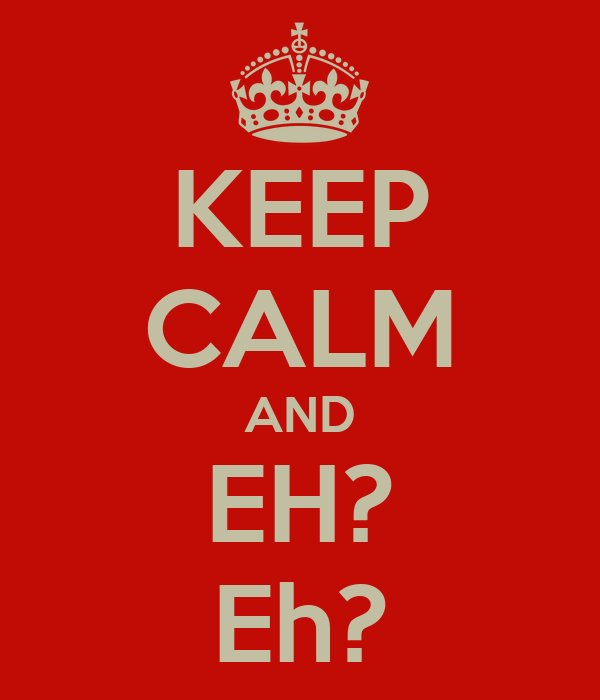 KEEP CALM AND EH? Eh?