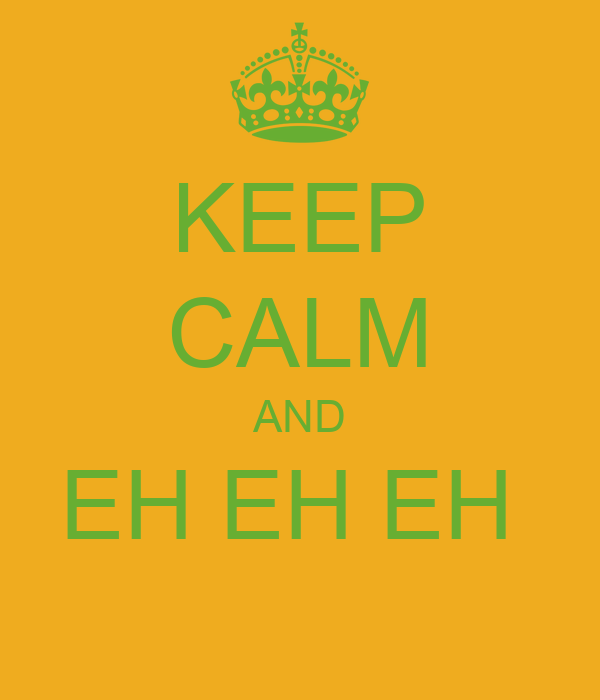 KEEP CALM AND EH EH EH
